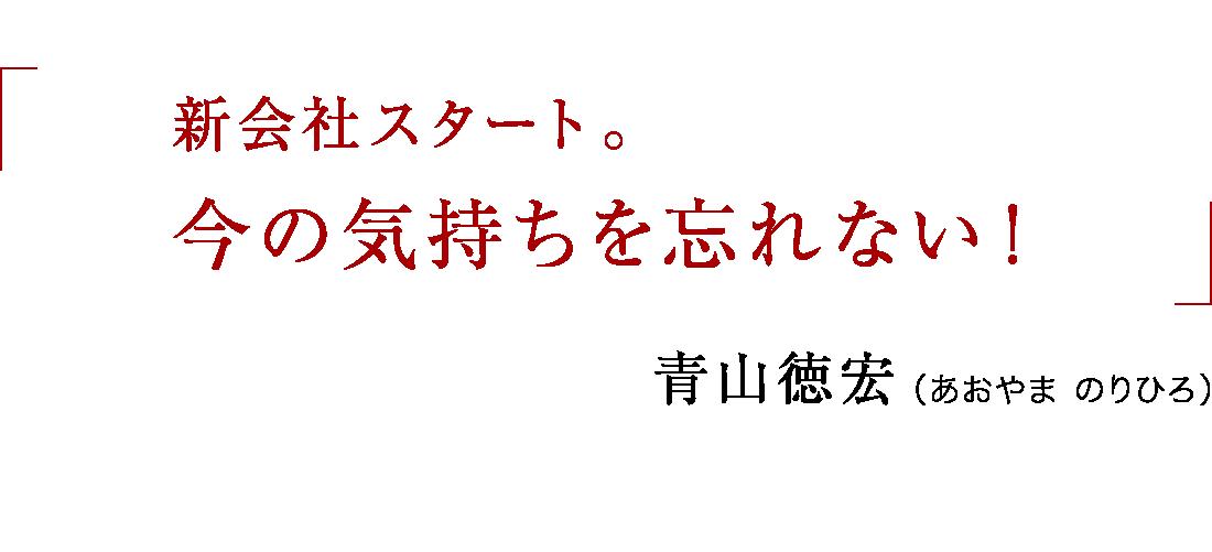 新会社スタート。だからこそ、今の気持ちを忘れない!青山徳宏